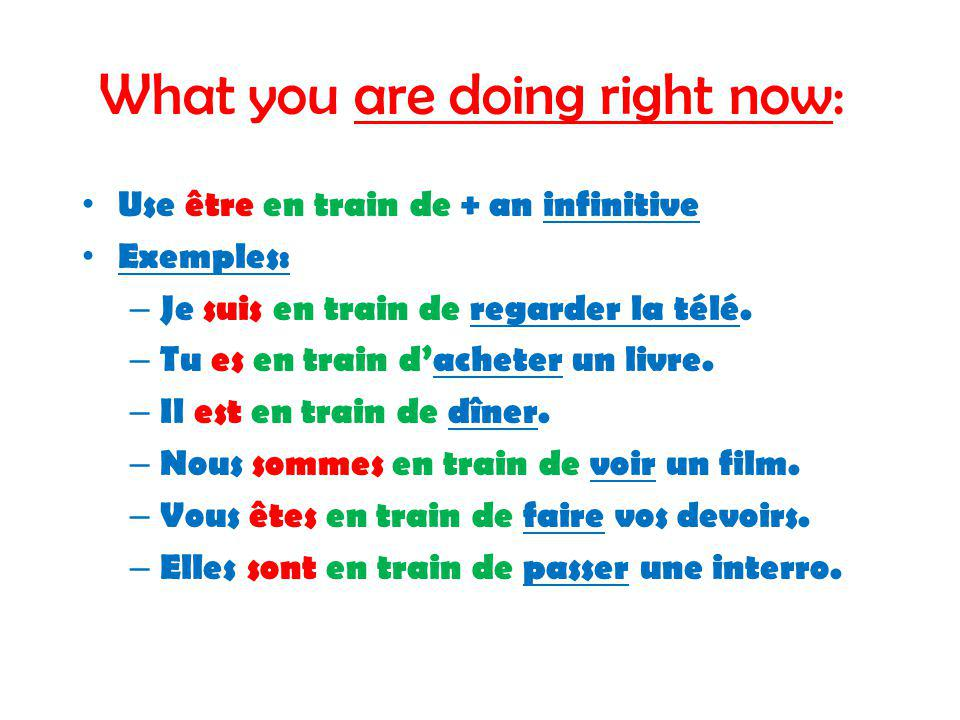 What you are doing right now: Use être en train de + an infinitive Exemples: – Je suis en train de regarder la télé.