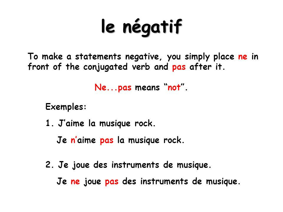 le négatif To make a statements negative, you simply place ne in front of the conjugated verb and pas after it.