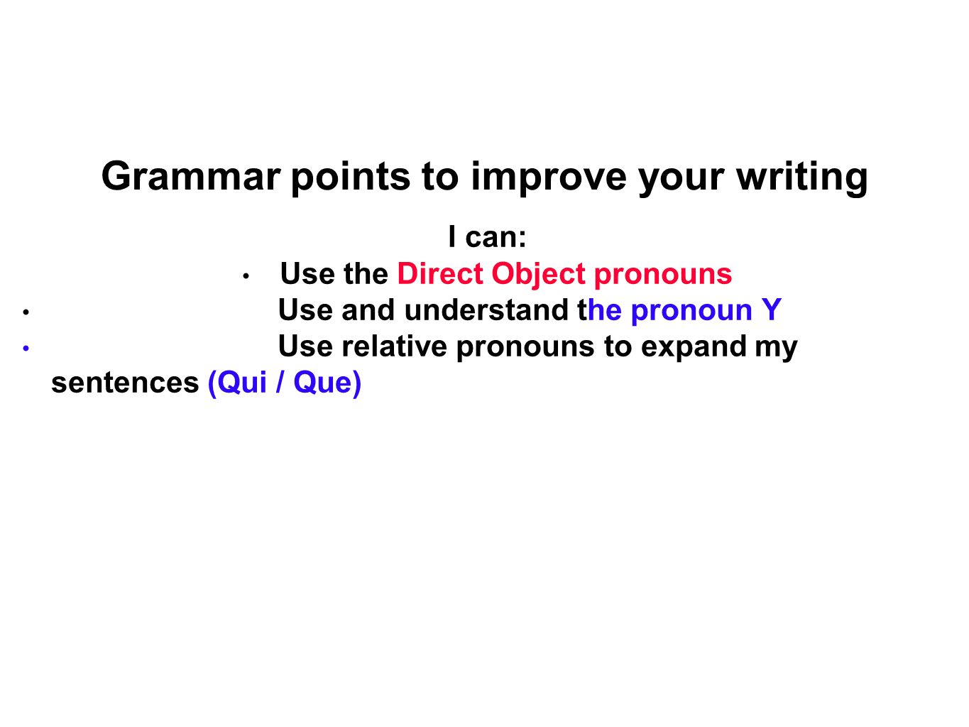 Grammar points to improve your writing I can: Use the Direct Object pronouns Use and understand the pronoun Y Use relative pronouns to expand my sentences (Qui / Que)