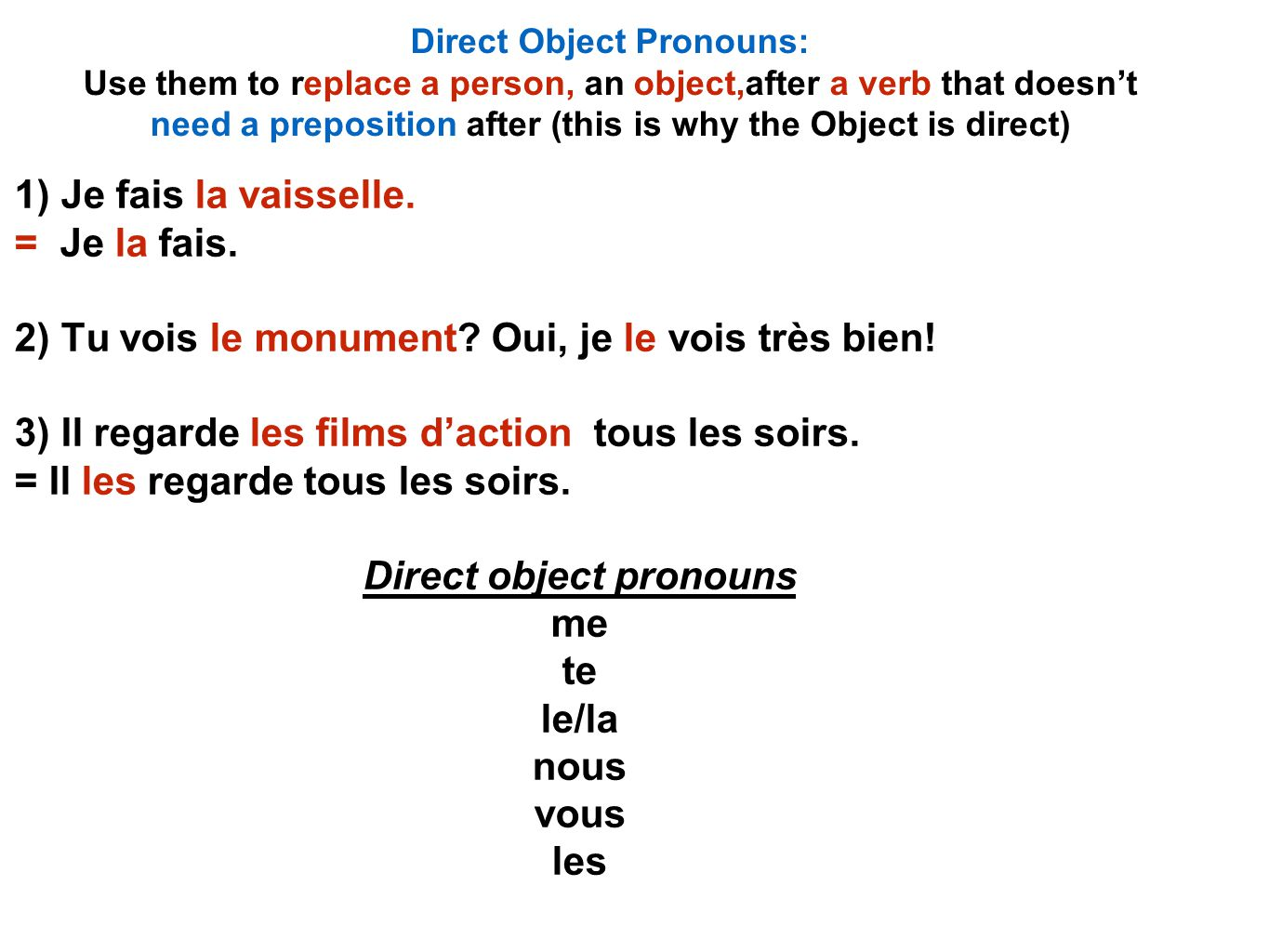 Direct Object Pronouns: Use them to replace a person, an object,after a verb that doesn't need a preposition after (this is why the Object is direct) 1) Je fais la vaisselle.