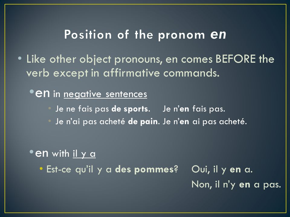 Like other object pronouns, en comes BEFORE the verb except in affirmative commands.
