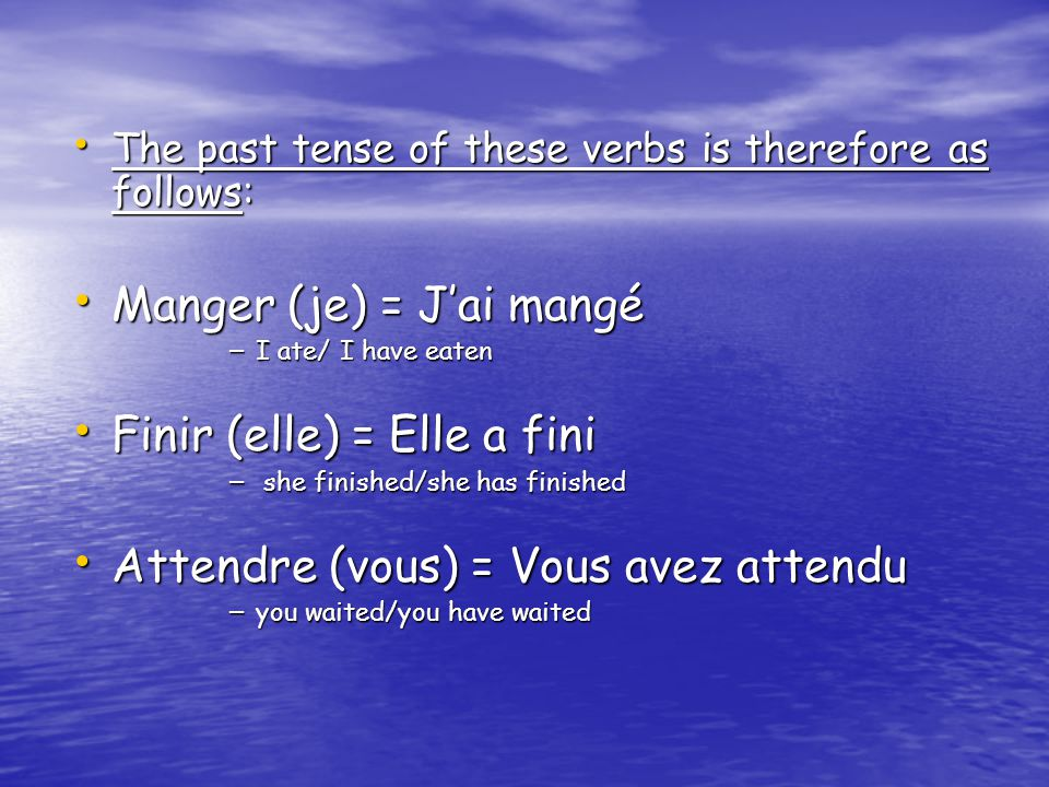 The past tense of these verbs is therefore as follows: The past tense of these verbs is therefore as follows: Manger (je) = J'ai mangé Manger (je) = J'ai mangé – I ate/ I have eaten Finir (elle) = Elle a fini Finir (elle) = Elle a fini – she finished/she has finished Attendre (vous) = Vous avez attendu Attendre (vous) = Vous avez attendu – you waited/you have waited