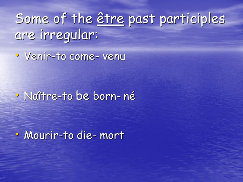 Some of the être past participles are irregular: Venir-to come- venu Venir-to come- venu Naître-to be born- né Naître-to be born- né Mourir-to die- mort Mourir-to die- mort