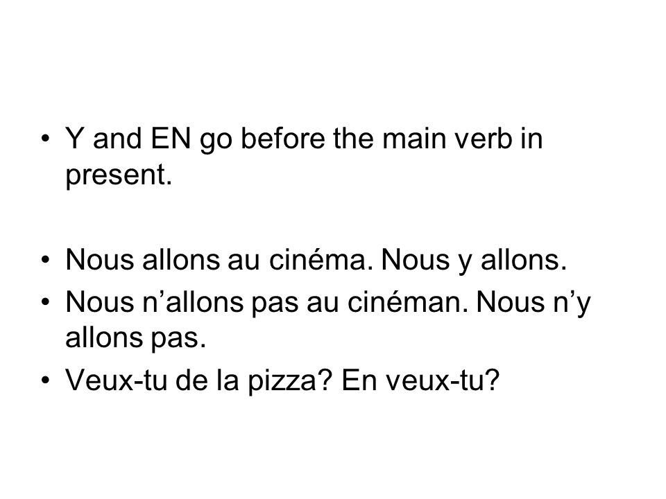 Y and EN go before the main verb in present. Nous allons au cinéma.
