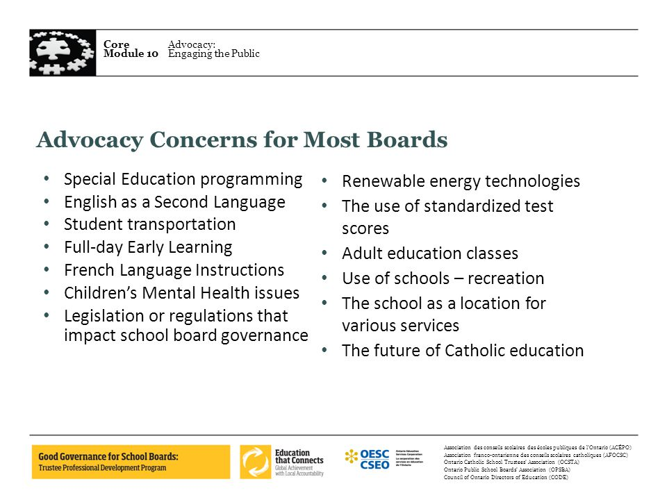 Core Module 10 Advocacy: Engaging the Public Association des conseils scolaires des écoles publiques de l'Ontario (ACÉPO) Association franco-ontarienne des conseils scolaires catholiques (AFOCSC) Ontario Catholic School Trustees' Association (OCSTA) Ontario Public School Boards' Association (OPSBA) Council of Ontario Directors of Education (CODE) Advocacy Concerns for Most Boards Special Education programming English as a Second Language Student transportation Full-day Early Learning French Language Instructions Children's Mental Health issues Legislation or regulations that impact school board governance Renewable energy technologies The use of standardized test scores Adult education classes Use of schools – recreation The school as a location for various services The future of Catholic education
