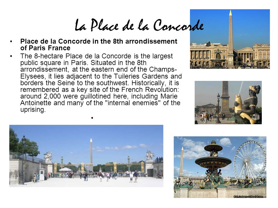 La Place de la Concorde Place de la Concorde in the 8th arrondissement of Paris France The 8-hectare Place de la Concorde is the largest public square in Paris.