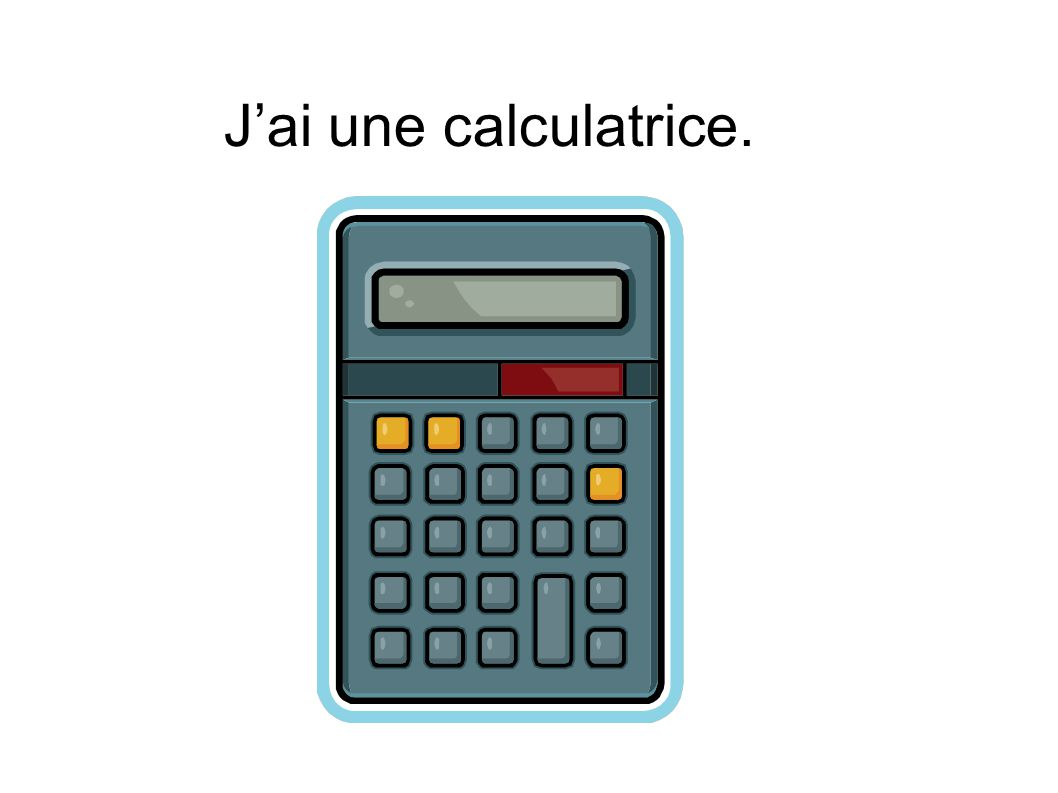 J'ai une calculatrice.
