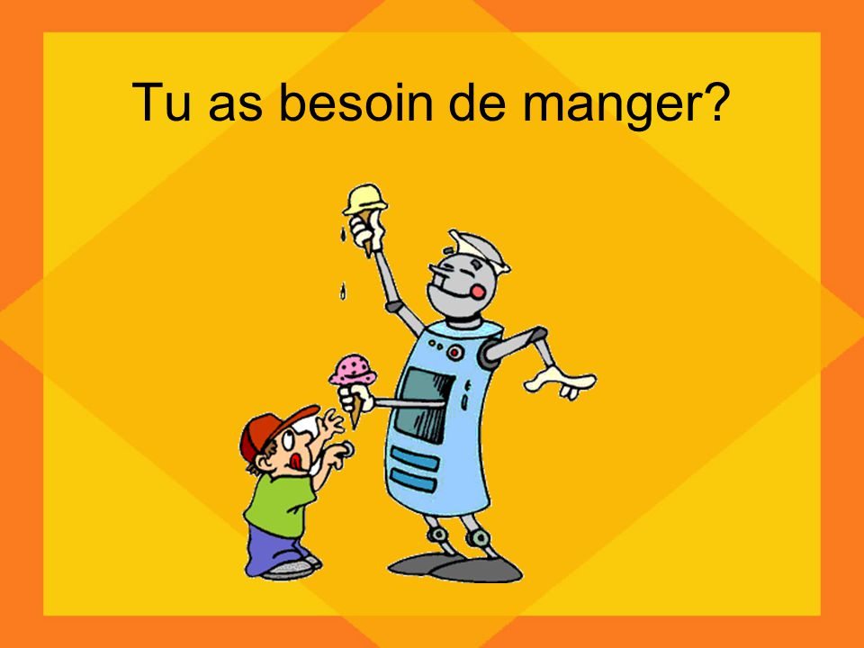 Tu as besoin de manger