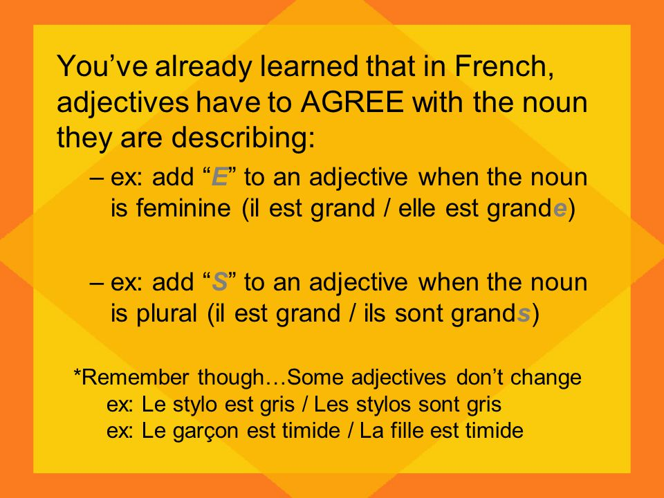You've already learned that in French, adjectives have to AGREE with the noun they are describing: –ex: add E to an adjective when the noun is feminine (il est grand / elle est grande) –ex: add S to an adjective when the noun is plural (il est grand / ils sont grands) *Remember though…Some adjectives don't change ex: Le stylo est gris / Les stylos sont gris ex: Le garçon est timide / La fille est timide