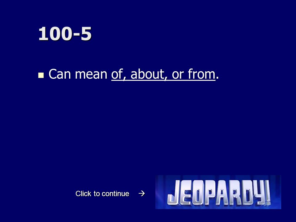 100-5 Can mean of, about, or from. Can mean of, about, or from. Click to continue 