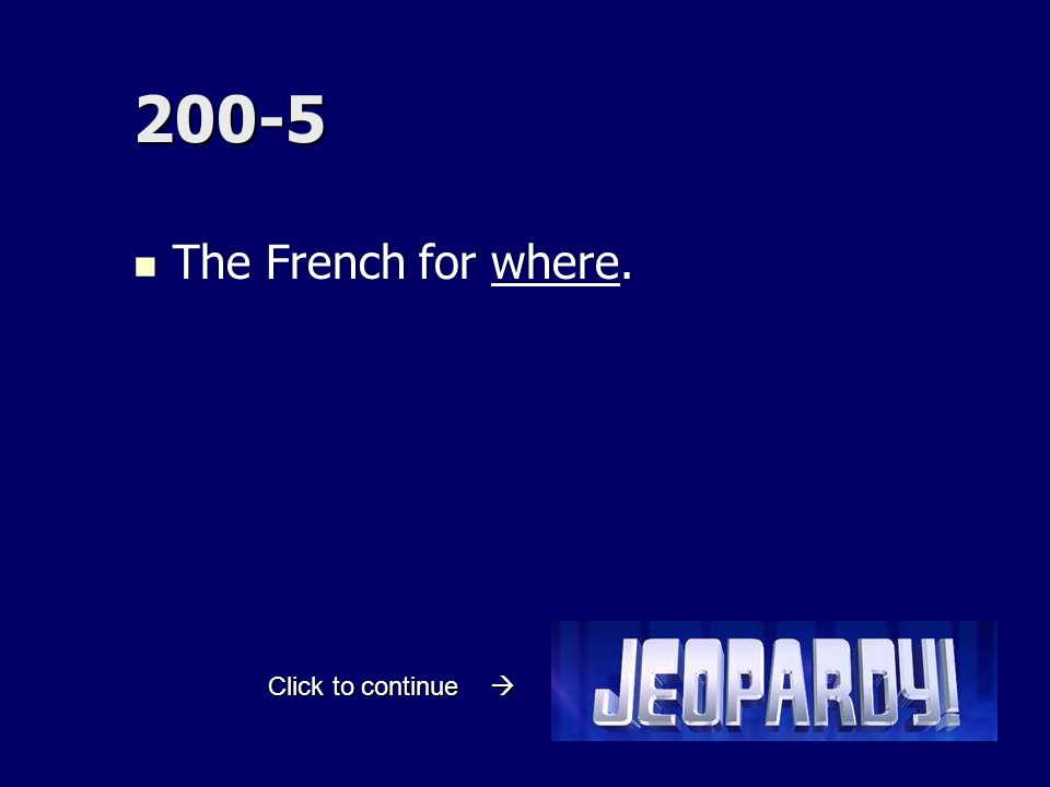 200-5 The French for where. The French for where. Click to continue 