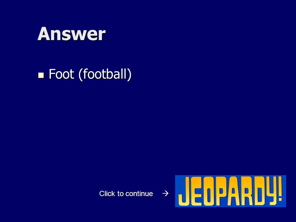 Answer Foot (football) Foot (football) Click to continue 