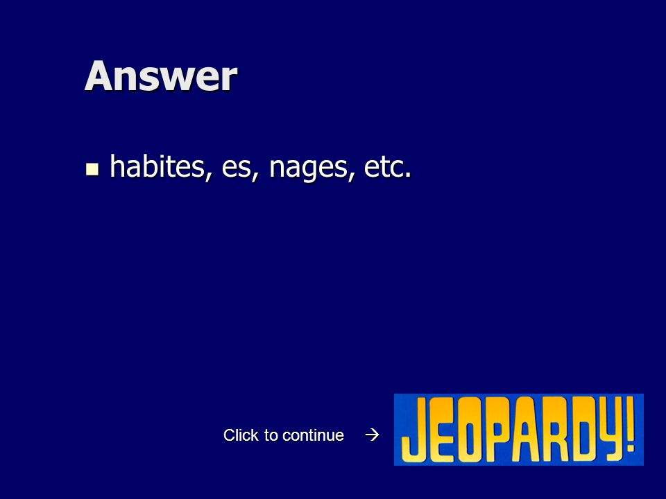 Answer habites, es, nages, etc. habites, es, nages, etc. Click to continue 