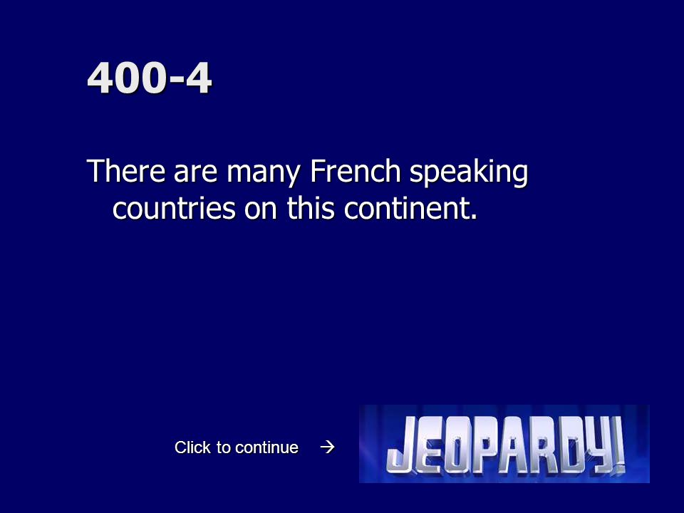 400-4 There are many French speaking countries on this continent. Click to continue 