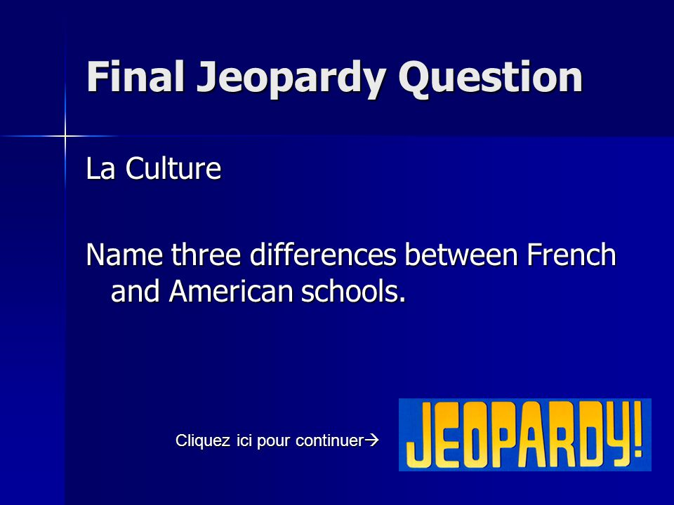 Final Jeopardy Question La Culture Name three differences between French and American schools.