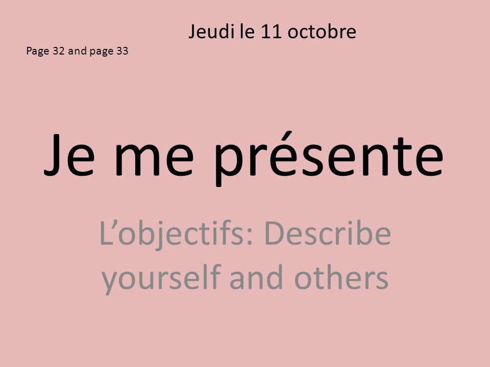 Je me présente L'objectifs: Describe yourself and others Jeudi le 11 octobre Page 32 and page 33