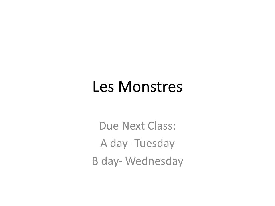 Les Monstres Due Next Class: A day- Tuesday B day- Wednesday