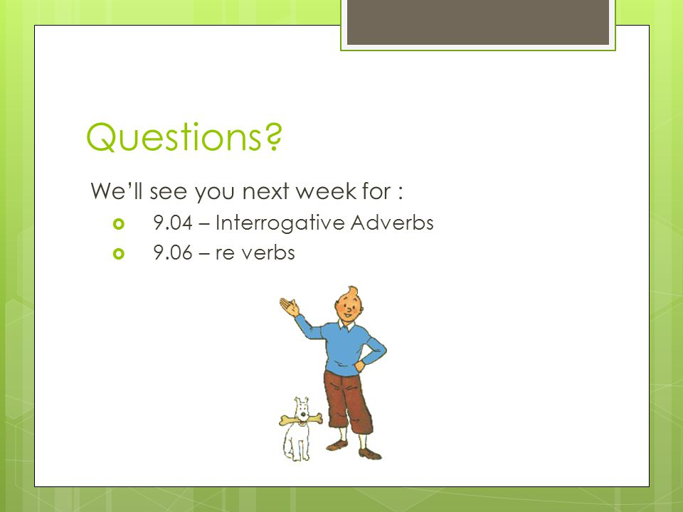 Questions We'll see you next week for :  9.04 – Interrogative Adverbs  9.06 – re verbs
