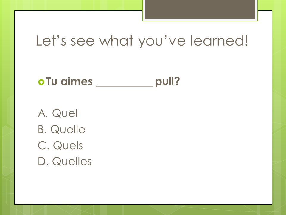 Let's see what you've learned!  Tu aimes __________ pull A. Quel B. Quelle C. Quels D. Quelles