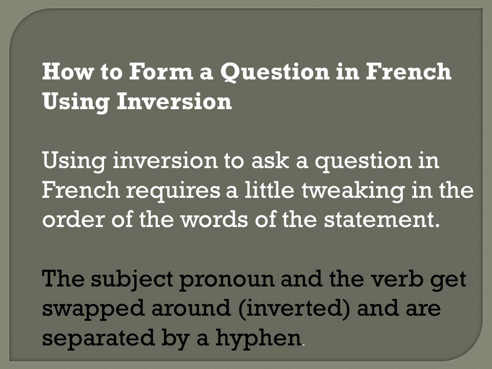How to Form a Question in French Using Inversion Using inversion to ask a question in French requires a little tweaking in the order of the words of the statement.