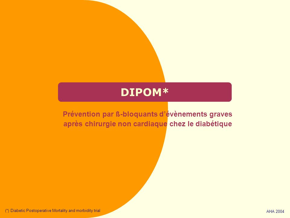 DIPOM* Prévention par ß-bloquants d'évènements graves après chirurgie non cardiaque chez le diabétique AHA 2004 (*) Diabetic Postoperative Mortality and morbidity trial