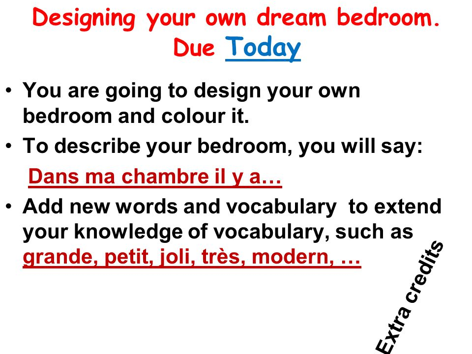 Designing your own dream bedroom. Due Today You are going to design your own bedroom and colour it.