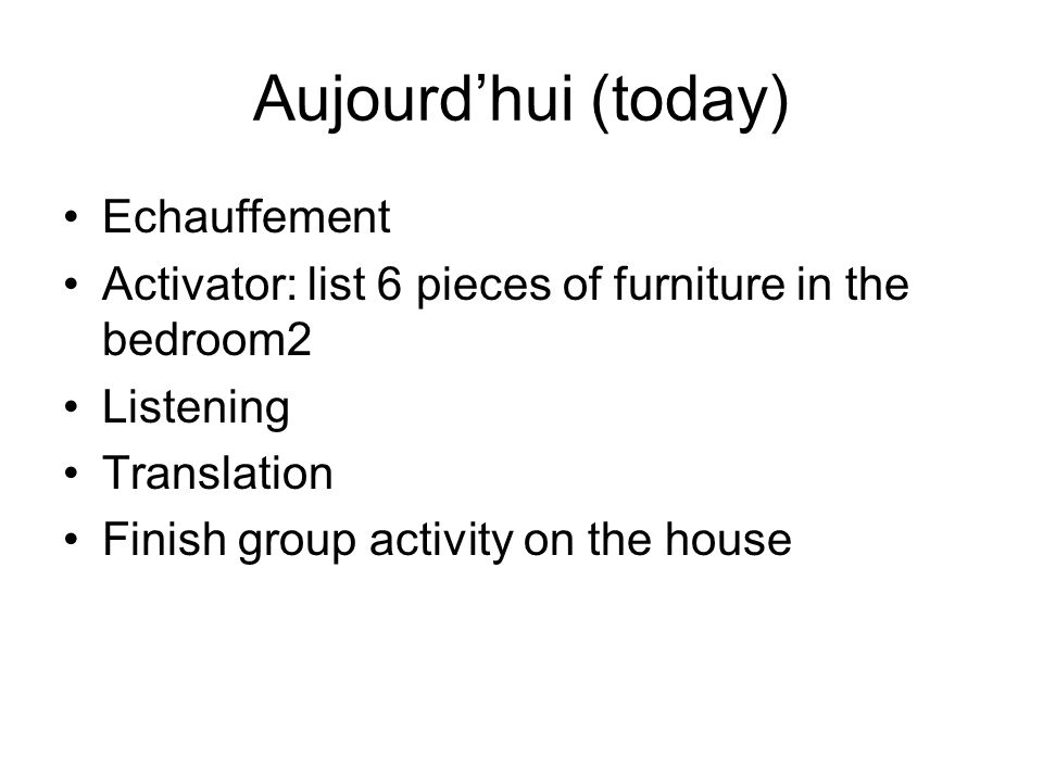 Aujourd'hui (today) Echauffement Activator: list 6 pieces of furniture in the bedroom2 Listening Translation Finish group activity on the house