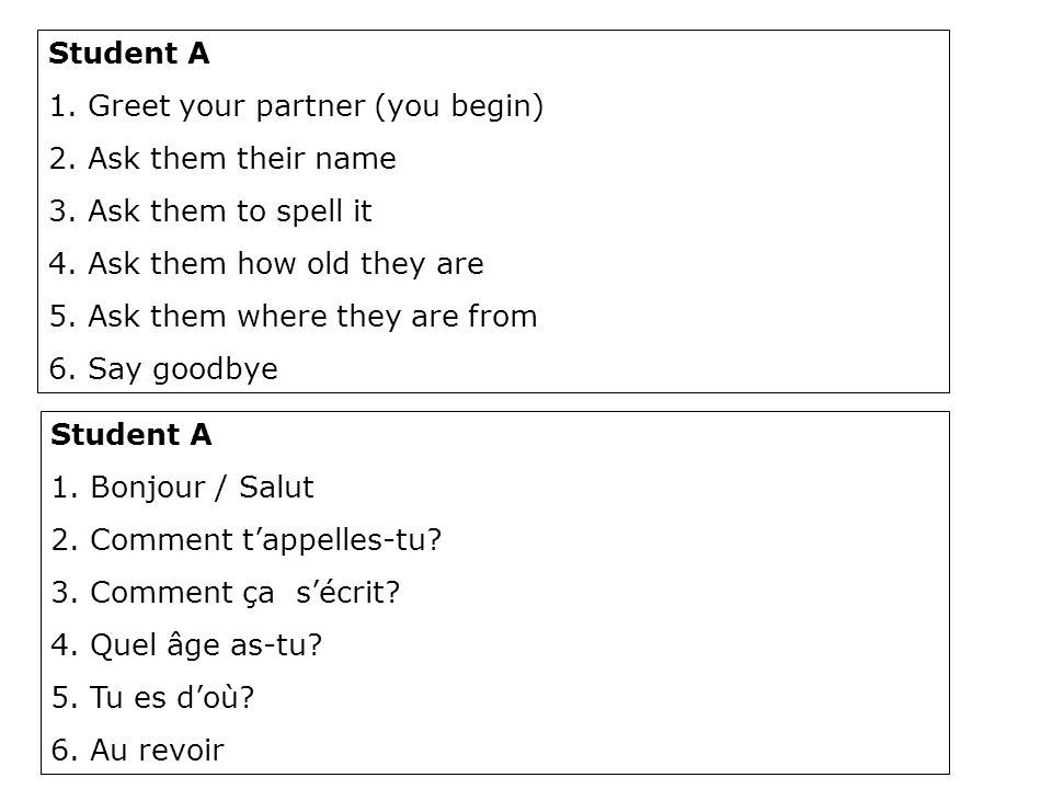 Student A 1.Greet your partner (you begin) 2.Ask them their name 3.Ask them to spell it 4.Ask them how old they are 5.Ask them where they are from 6.Say goodbye Student A 1.Bonjour / Salut 2.Comment t'appelles-tu.
