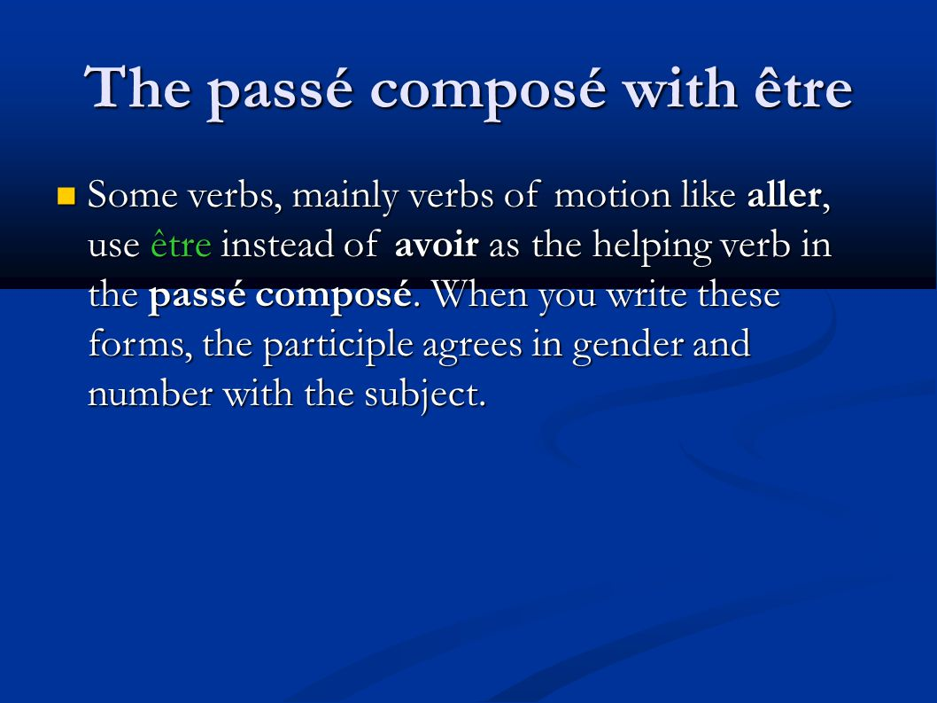 The passé composé with être Some verbs, mainly verbs of motion like aller, use être instead of avoir as the helping verb in the passé composé.