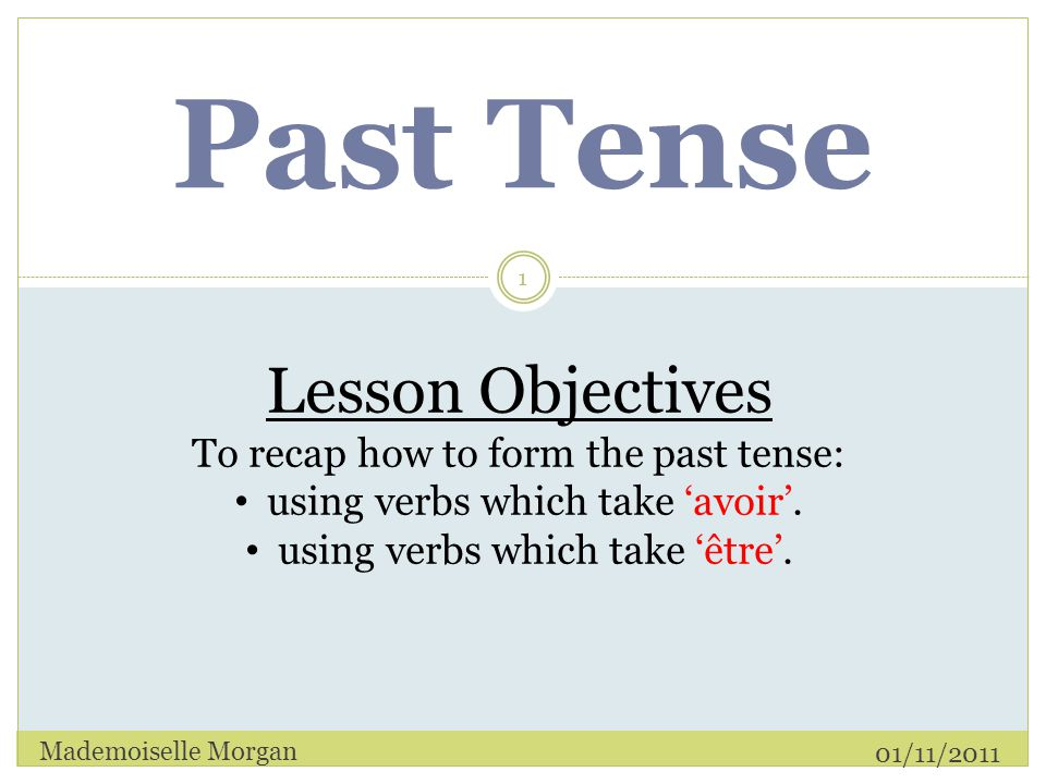 Past Tense 01/11/2011 Mademoiselle Morgan 1 Lesson Objectives To recap how to form the past tense: using verbs which take 'avoir'.