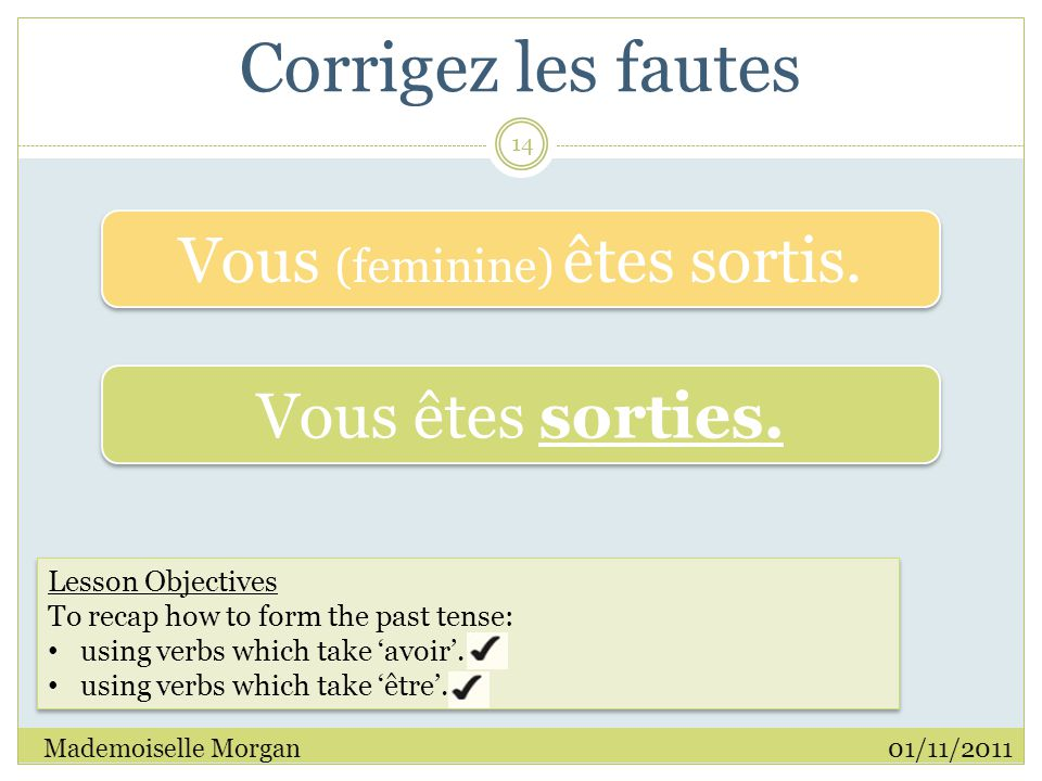 Corrigez les fautes 01/11/2011Mademoiselle Morgan 14 Lesson Objectives To recap how to form the past tense: using verbs which take 'avoir'.