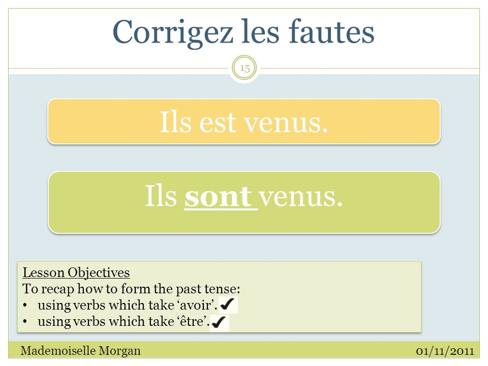 Corrigez les fautes 01/11/2011Mademoiselle Morgan 15 Lesson Objectives To recap how to form the past tense: using verbs which take 'avoir'.