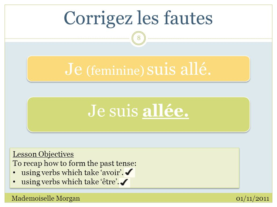 Corrigez les fautes 01/11/2011Mademoiselle Morgan 8 Lesson Objectives To recap how to form the past tense: using verbs which take 'avoir'.