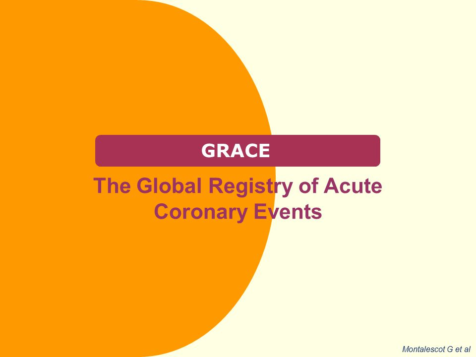 GRACE The Global Registry of Acute Coronary Events Montalescot G et al