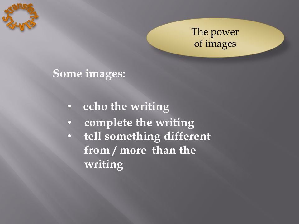 Some images: echo the writing complete the writing tell something different from / more than the writing The power of images