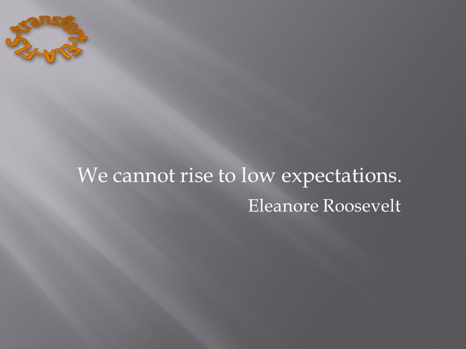 We cannot rise to low expectations. Eleanore Roosevelt