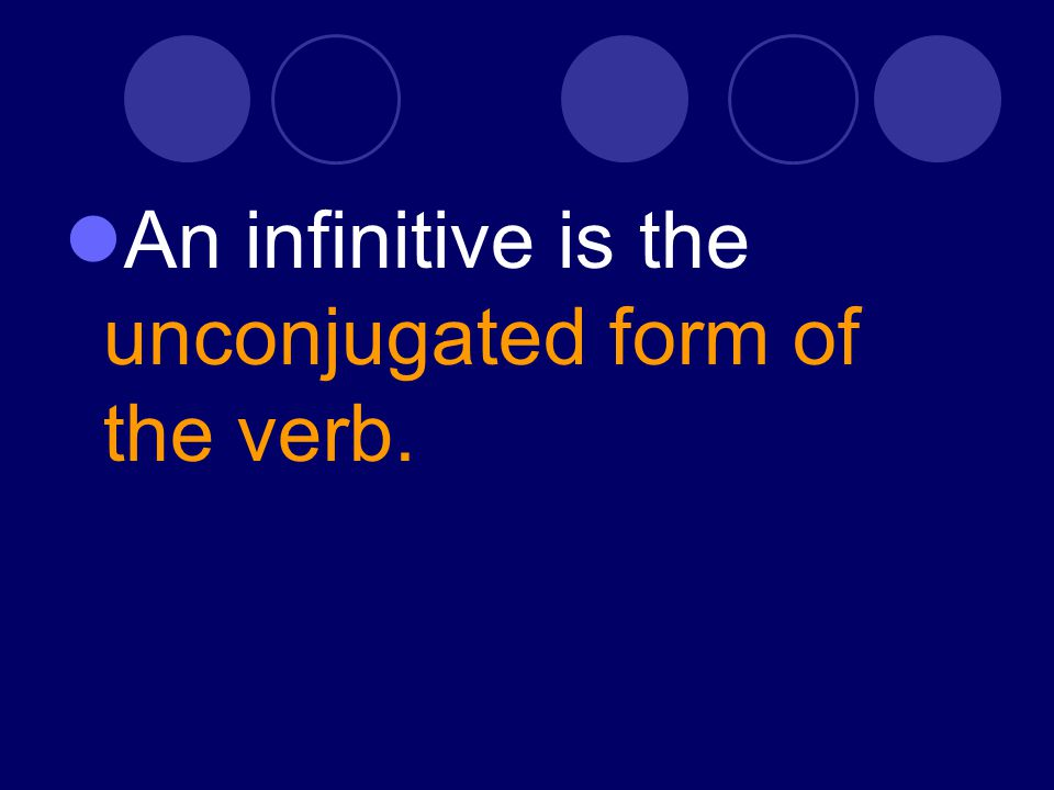 An infinitive is the unconjugated form of the verb.