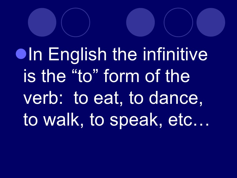 In English the infinitive is the to form of the verb: to eat, to dance, to walk, to speak, etc…