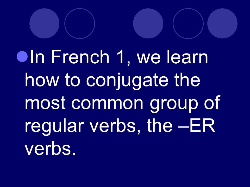 In French 1, we learn how to conjugate the most common group of regular verbs, the –ER verbs.