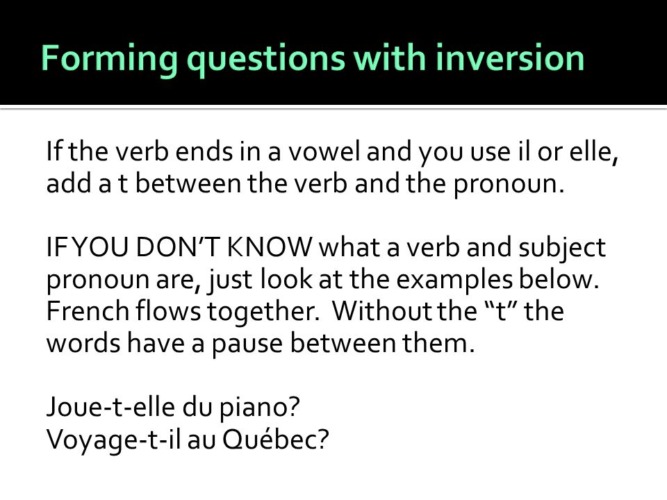 If the verb ends in a vowel and you use il or elle, add a t between the verb and the pronoun.