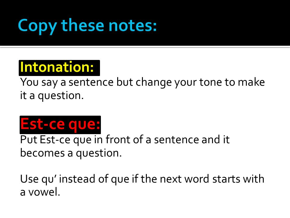 Intonation: You say a sentence but change your tone to make it a question.