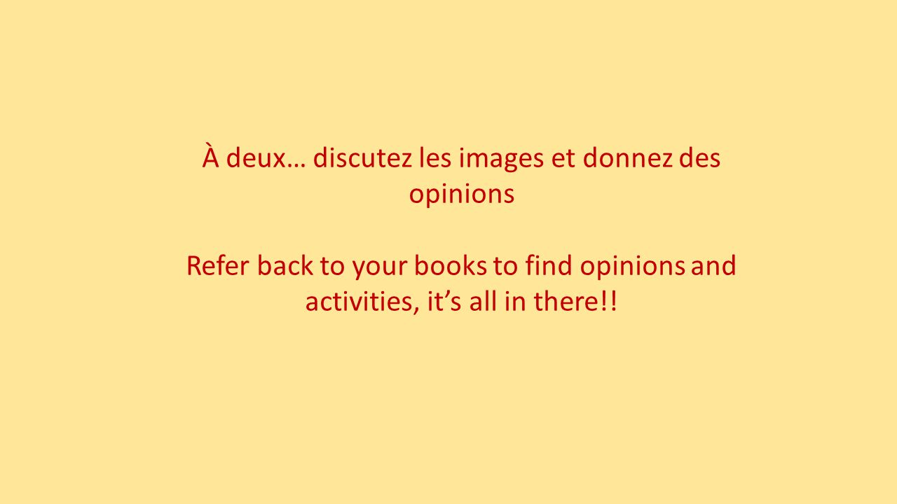 À deux… discutez les images et donnez des opinions Refer back to your books to find opinions and activities, it's all in there!!