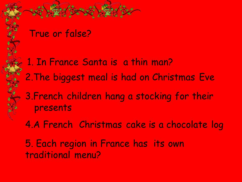 2.The biggest meal is had on Christmas Eve 3.French children hang a stocking for their presents 4.A French Christmas cake is a chocolate log 5.