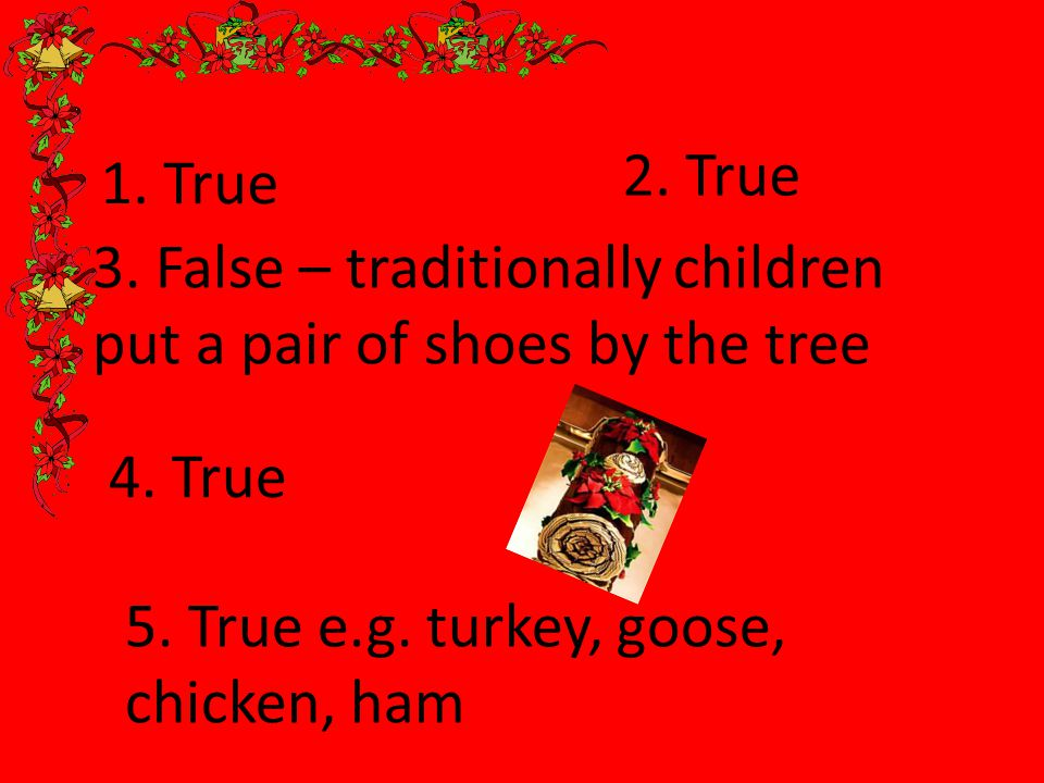 1. True 2. True 3. False – traditionally children put a pair of shoes by the tree 4.
