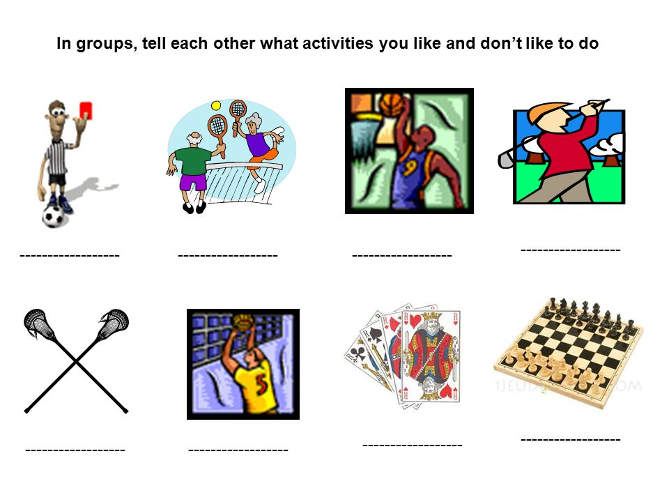 In groups, tell each other what activities you like and don't like to do