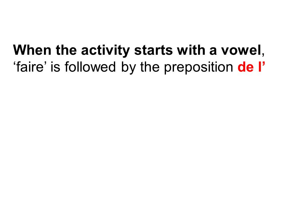 When the activity starts with a vowel, 'faire' is followed by the preposition de l'