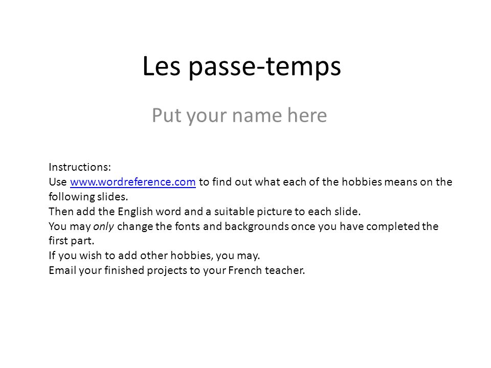 Les passe-temps Put your name here Instructions: Use   to find out what each of the hobbies means on the following slides.  Then add the English word and a suitable picture to each slide.