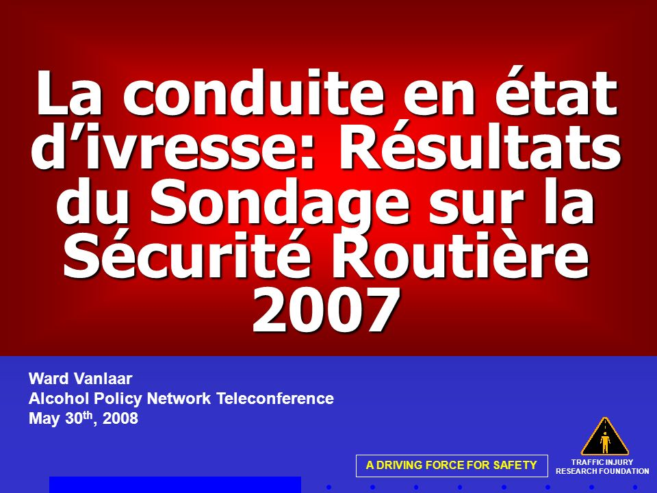 TRAFFIC INJURY RESEARCH FOUNDATION A DRIVING FORCE FOR SAFETY La conduite en état divresse: Résultats du Sondage sur la Sécurité Routière 2007 Ward Vanlaar Alcohol Policy Network Teleconference May 30 th, 2008