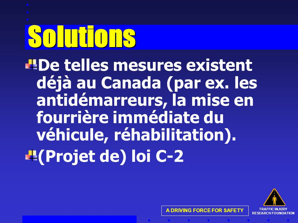 TRAFFIC INJURY RESEARCH FOUNDATION A DRIVING FORCE FOR SAFETY Solutions De telles mesures existent déjà au Canada (par ex.