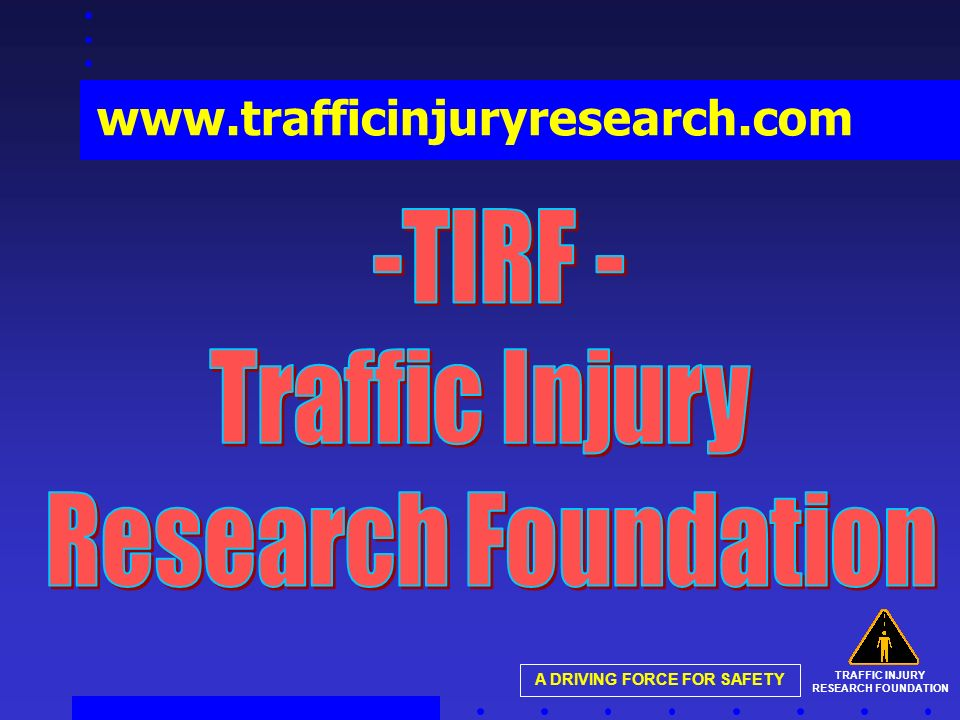TRAFFIC INJURY RESEARCH FOUNDATION A DRIVING FORCE FOR SAFETY www.trafficinjuryresearch.com